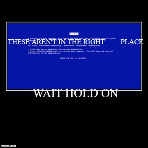 WAIT HOLD ON | THESE AREN'T IN THE RIGHTPLACE | image tagged in funny,demotivationals | made w/ Imgflip demotivational maker