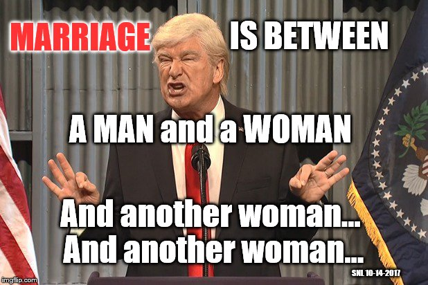 Live from New York... | IS BETWEEN A MAN and a WOMAN MARRIAGE And another woman... And another woman... SNL 10-14-2017 | image tagged in saturday night live,hypocrisy,marriage equality,president trump | made w/ Imgflip meme maker