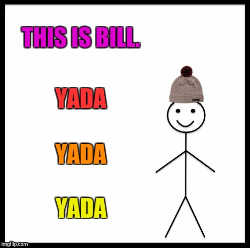 Bill Be Like :D | THIS IS BILL. YADA YADA YADA | image tagged in memes,be like bill,funny,oohwahoohwah,shoobydoo,yeahyeahyeah | made w/ Imgflip meme maker