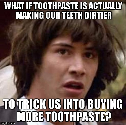 When you brush your teeth for more more than 2 minutes | WHAT IF TOOTHPASTE IS ACTUALLY MAKING OUR TEETH DIRTIER TO TRICK US INTO BUYING MORE TOOTHPASTE? | image tagged in memes,conspiracy keanu | made w/ Imgflip meme maker