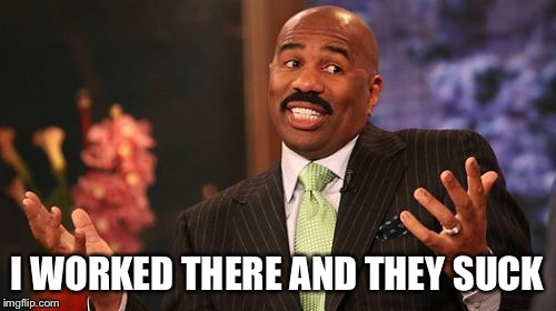 Steve Harvey Meme | I WORKED THERE AND THEY SUCK | image tagged in memes,steve harvey | made w/ Imgflip meme maker