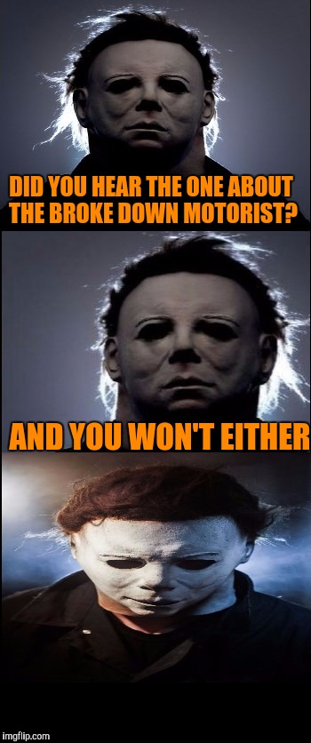 Bad Joke Michael Myers  | DID YOU HEAR THE ONE ABOUT THE BROKE DOWN MOTORIST? AND YOU WON'T EITHER | image tagged in bad joke michael myers,sewmyeyesshut,funny,memes,halloween | made w/ Imgflip meme maker