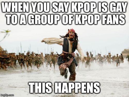 Jack Sparrow Being Chased Meme | WHEN YOU SAY KPOP IS GAY TO A GROUP OF KPOP FANS THIS HAPPENS | image tagged in memes,jack sparrow being chased | made w/ Imgflip meme maker