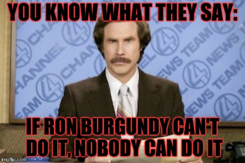 Ron Burgundy Meme | YOU KNOW WHAT THEY SAY: IF RON BURGUNDY CAN'T DO IT, NOBODY CAN DO IT | image tagged in memes,ron burgundy | made w/ Imgflip meme maker