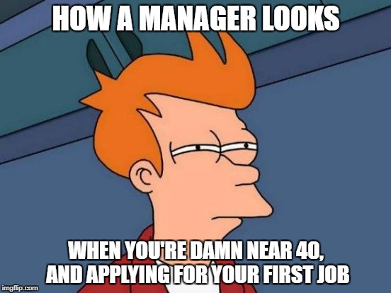 Futurama Fry Meme | HOW A MANAGER LOOKS WHEN YOU'RE DAMN NEAR 40, AND APPLYING FOR YOUR FIRST JOB | image tagged in memes,futurama fry | made w/ Imgflip meme maker