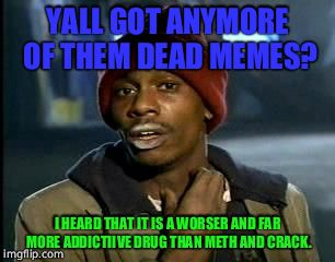 Y'all Got Any More Of That Meme | YALL GOT ANYMORE OF THEM DEAD MEMES? I HEARD THAT IT IS A WORSER AND FAR MORE ADDICTIIVE DRUG THAN METH AND CRACK. | image tagged in memes,yall got any more of | made w/ Imgflip meme maker