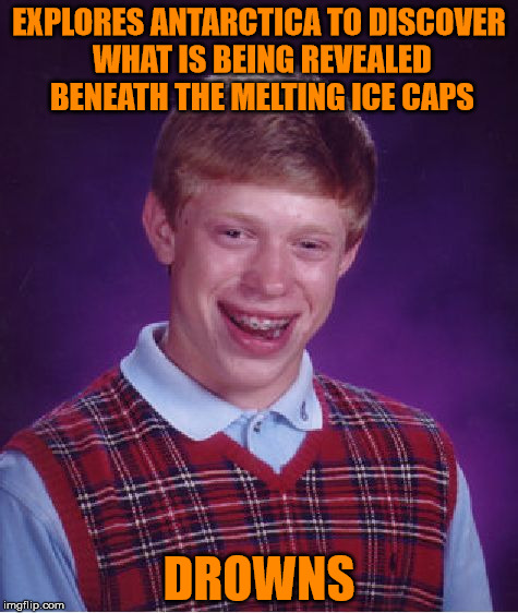 Bad Luck Brian Meme | EXPLORES ANTARCTICA TO DISCOVER WHAT IS BEING REVEALED BENEATH THE MELTING ICE CAPS DROWNS | image tagged in bad luck brian,climate change | made w/ Imgflip meme maker