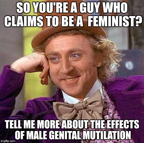 Creepy Condescending Wonka Meme | SO YOU'RE A GUY WHO CLAIMS TO BE A  FEMINIST? TELL ME MORE ABOUT THE EFFECTS OF MALE GENITAL MUTILATION | image tagged in memes,creepy condescending wonka | made w/ Imgflip meme maker