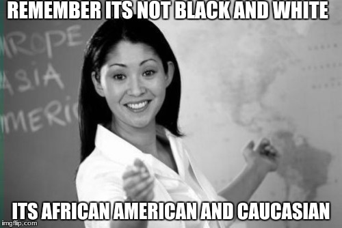 Afr.... err black and white meme week october 8th-14th(today is the 15th lol) because why not show up late to the party | REMEMBER ITS NOT BLACK AND WHITE ITS AFRICAN AMERICAN AND CAUCASIAN | image tagged in black and white,black and white week,memes,funny,gifs,cats | made w/ Imgflip meme maker
