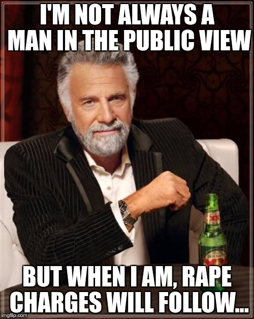 The Most Interesting Man In The World Meme | I'M NOT ALWAYS A MAN IN THE PUBLIC VIEW BUT WHEN I AM, **PE CHARGES WILL FOLLOW... | image tagged in memes,the most interesting man in the world | made w/ Imgflip meme maker