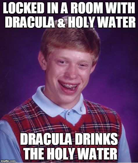 Bad Luck Brian & Dracula | LOCKED IN A ROOM WITH DRACULA & HOLY WATER DRACULA DRINKS THE HOLY WATER | image tagged in memes,vampire,bad luck brian,dracula | made w/ Imgflip meme maker