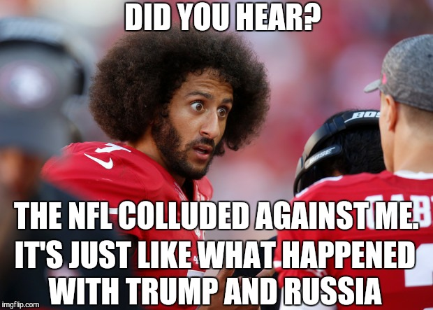 When will it end? | DID YOU HEAR? THE NFL COLLUDED AGAINST ME. IT'S JUST LIKE WHAT HAPPENED WITH TRUMP AND RUSSIA | image tagged in colin kaepernick,liberal logic,memes,funny,nfl | made w/ Imgflip meme maker