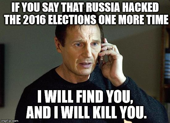 I Will Find You And I Will Kill You | IF YOU SAY THAT RUSSIA HACKED THE 2016 ELECTIONS ONE MORE TIME I WILL FIND YOU, AND I WILL KILL YOU. | image tagged in i will find you and i will kill you | made w/ Imgflip meme maker