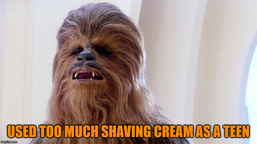 Chewbacca | USED TOO MUCH SHAVING CREAM AS A TEEN | image tagged in chewbacca | made w/ Imgflip meme maker