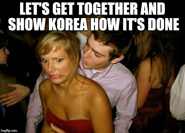 Club Face | LET'S GET TOGETHER AND SHOW KOREA HOW IT'S DONE | image tagged in club face | made w/ Imgflip meme maker