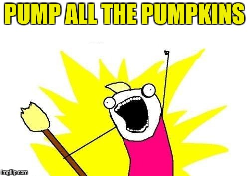X All The Y Meme | PUMP ALL THE PUMPKINS | image tagged in memes,x all the y | made w/ Imgflip meme maker