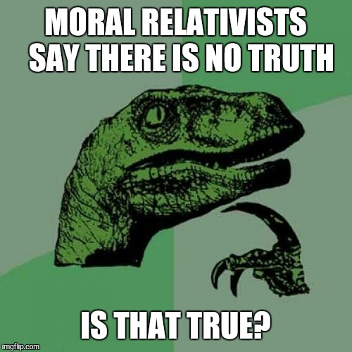 Their lack of logic is disturbing  | MORAL RELATIVISTS  SAY THERE IS NO TRUTH IS THAT TRUE? | image tagged in memes,philosoraptor,liberal logic,funny | made w/ Imgflip meme maker