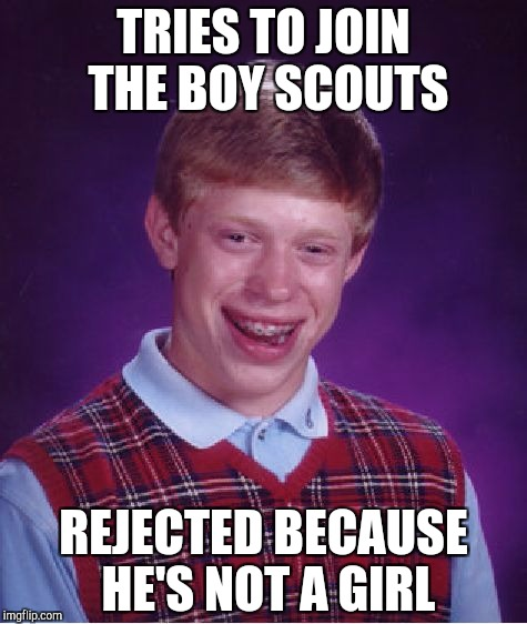 Bad Luck Brian Meme | TRIES TO JOIN THE BOY SCOUTS REJECTED BECAUSE HE'S NOT A GIRL | image tagged in memes,bad luck brian | made w/ Imgflip meme maker