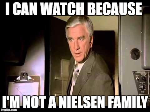 Leslie Nielsen | I CAN WATCH BECAUSE I'M NOT A NIELSEN FAMILY | image tagged in leslie nielsen | made w/ Imgflip meme maker