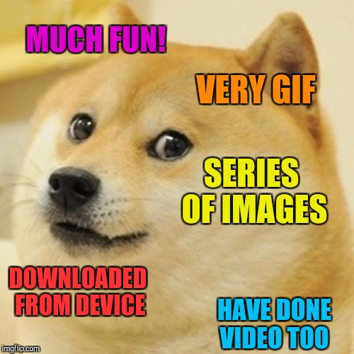 Doge Meme | MUCH FUN! VERY GIF SERIES OF IMAGES DOWNLOADED FROM DEVICE HAVE DONE VIDEO TOO | image tagged in memes,doge | made w/ Imgflip meme maker