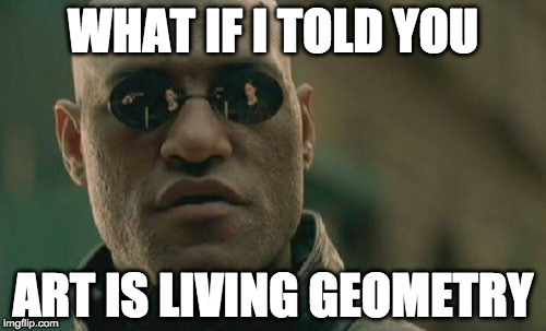 Matrix Morpheus Meme | WHAT IF I TOLD YOU ART IS LIVING GEOMETRY | image tagged in memes,matrix morpheus | made w/ Imgflip meme maker