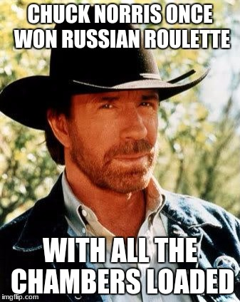 Chuck Norris Meme | CHUCK NORRIS ONCE WON RUSSIAN ROULETTE WITH ALL THE CHAMBERS LOADED | image tagged in memes,chuck norris | made w/ Imgflip meme maker