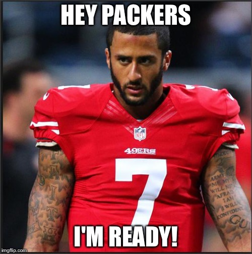 HEY PACKERS I'M READY! | image tagged in colin kaepernick | made w/ Imgflip meme maker