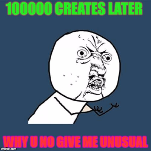 Y U No Meme | 100000 CREATES LATER WHY U NO GIVE ME UNUSUAL | image tagged in memes,y u no | made w/ Imgflip meme maker