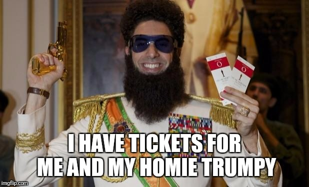 Comedy Dictator | I HAVE TICKETS FOR ME AND MY HOMIE TRUMPY | image tagged in comedy dictator | made w/ Imgflip meme maker