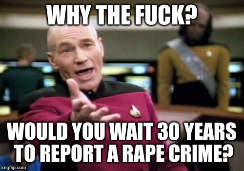 Picard Wtf Meme | WHY THE F**K? WOULD YOU WAIT 30 YEARS TO REPORT A **PE CRIME? | image tagged in memes,picard wtf,AdviceAnimals | made w/ Imgflip meme maker