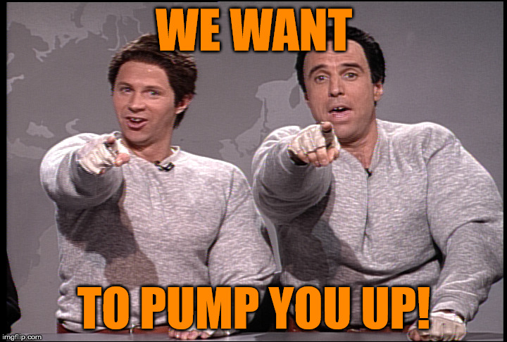 WE WANT TO PUMP YOU UP! | made w/ Imgflip meme maker