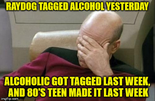Captain Picard Facepalm Meme | RAYDOG TAGGED ALCOHOL YESTERDAY ALCOHOLIC GOT TAGGED LAST WEEK, AND 80'S TEEN MADE IT LAST WEEK | image tagged in memes,captain picard facepalm | made w/ Imgflip meme maker
