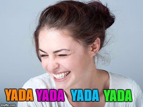 Woman laughing craziness | YADA YADA YADA YADA | image tagged in woman laughing craziness | made w/ Imgflip meme maker