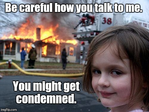 Disaster Girl Meme | Be careful how you talk to me. You might get condemned. | image tagged in memes,disaster girl | made w/ Imgflip meme maker