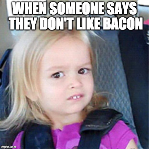 Is that possible? | WHEN SOMEONE SAYS THEY DON'T LIKE BACON | image tagged in confused little girl,iwanttobebacon | made w/ Imgflip meme maker