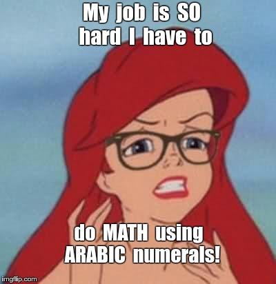 And you think YOUR job is hard! | My  job  is  SO  hard  I  have  to do  MATH  using  ARABIC  numerals! | image tagged in memes,hipster ariel,millennials | made w/ Imgflip meme maker