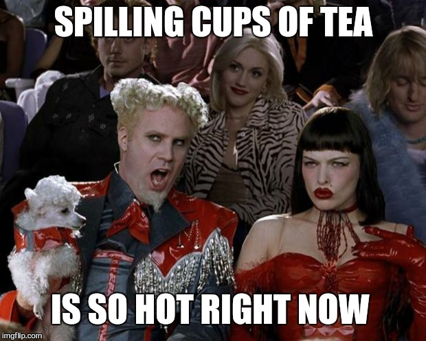 Mugatu So Hot Right Now Meme | SPILLING CUPS OF TEA IS SO HOT RIGHT NOW | image tagged in memes,mugatu so hot right now | made w/ Imgflip meme maker