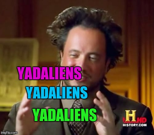 Ancient Aliens Meme | YADALIENS YADALIENS YADALIENS | image tagged in memes,ancient aliens | made w/ Imgflip meme maker