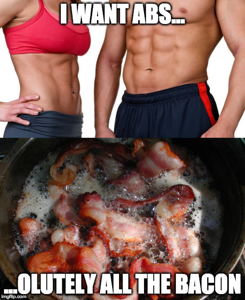 you too? | I WANT ABS... ...OLUTELY ALL THE BACON | image tagged in abs,work out,iwanttobebacon | made w/ Imgflip meme maker