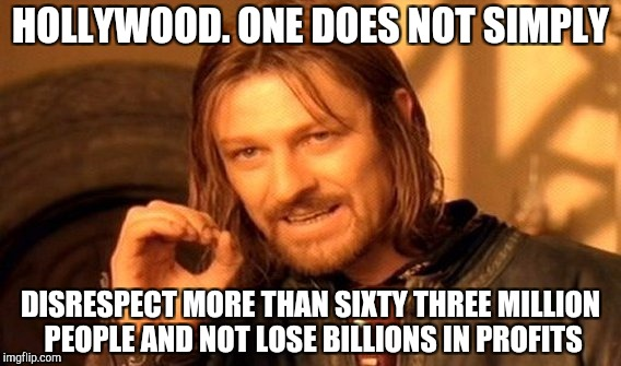 One Does Not Simply Meme | HOLLYWOOD. ONE DOES NOT SIMPLY DISRESPECT MORE THAN SIXTY THREE MILLION PEOPLE AND NOT LOSE BILLIONS IN PROFITS | image tagged in memes,one does not simply | made w/ Imgflip meme maker