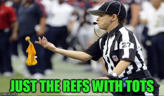 JUST THE REFS WITH TOTS | made w/ Imgflip meme maker