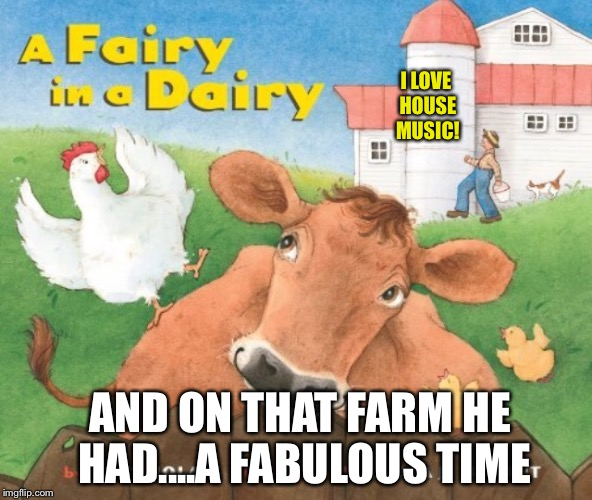 I LOVE HOUSE MUSIC! AND ON THAT FARM HE HAD....A FABULOUS TIME | made w/ Imgflip meme maker