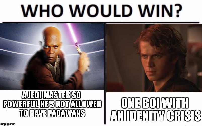 my first www | A JEDI MASTER SO POWERFUL HE'S NOT ALLOWED TO HAVE PADAWANS ONE BOI WITH AN IDENITY CRISIS | image tagged in who would win,question,star,war,wars,star wars | made w/ Imgflip meme maker