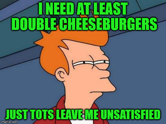 Futurama Fry Meme | I NEED AT LEAST DOUBLE CHEESEBURGERS JUST TOTS LEAVE ME UNSATISFIED | image tagged in memes,futurama fry | made w/ Imgflip meme maker