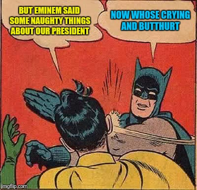 Batman Slapping Robin Meme | BUT EMINEM SAID SOME NAUGHTY THINGS ABOUT OUR PRESIDENT NOW WHOSE CRYING AND BUTTHURT | image tagged in memes,batman slapping robin | made w/ Imgflip meme maker