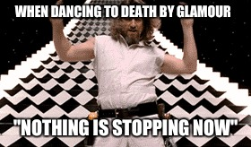 "Death by Glamour playNo one stops dancing  | WHEN DANCING TO DEATH BY GLAMOUR ""NOTHING IS STOPPING NOW"" 