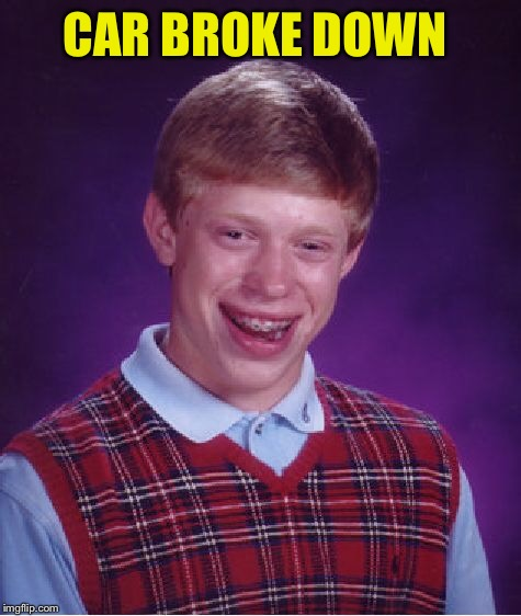 Bad Luck Brian Meme | CAR BROKE DOWN | image tagged in memes,bad luck brian | made w/ Imgflip meme maker