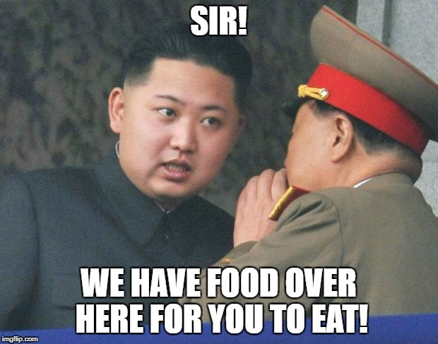 Hungry Kim Jong Un | SIR! WE HAVE FOOD OVER HERE FOR YOU TO EAT! | image tagged in hungry kim jong un | made w/ Imgflip meme maker