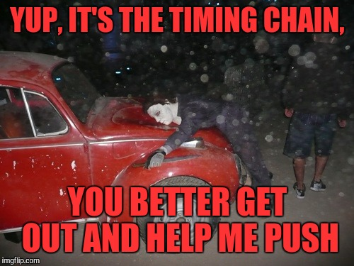YUP, IT'S THE TIMING CHAIN, YOU BETTER GET OUT AND HELP ME PUSH | made w/ Imgflip meme maker