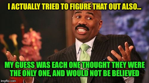 Steve Harvey Meme | I ACTUALLY TRIED TO FIGURE THAT OUT ALSO... MY GUESS WAS EACH ONE THOUGHT THEY WERE THE ONLY ONE, AND WOULD NOT BE BELIEVED | image tagged in memes,steve harvey | made w/ Imgflip meme maker